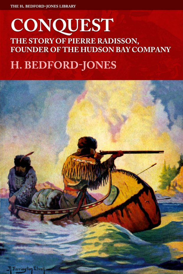 Conquest: The Story of Pierre Radisson, Founder of the Hudson Bay Company by H. Bedford-Jones