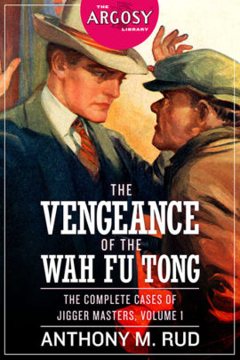 The Vengeance of the Wah Fu Tong: The Complete Cases of Jigger Masters, Volume 1 (The Argosy Library)
